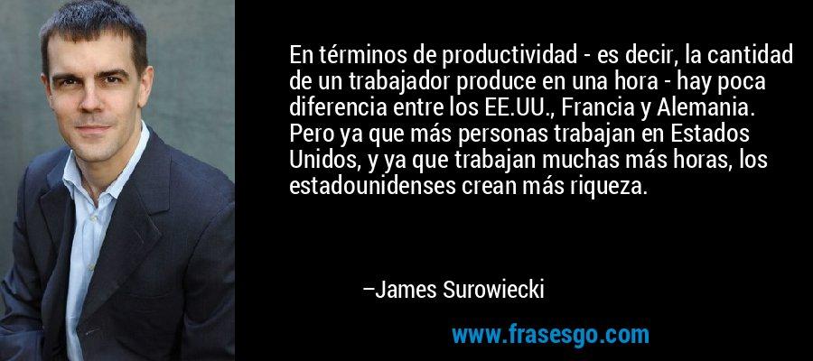 En términos de productividad - es decir, la cantidad de un trabajador produce en una hora - hay poca diferencia entre los EE.UU., Francia y Alemania. Pero ya que más personas trabajan en Estados Unidos, y ya que trabajan muchas más horas, los estadounidenses crean más riqueza. – James Surowiecki