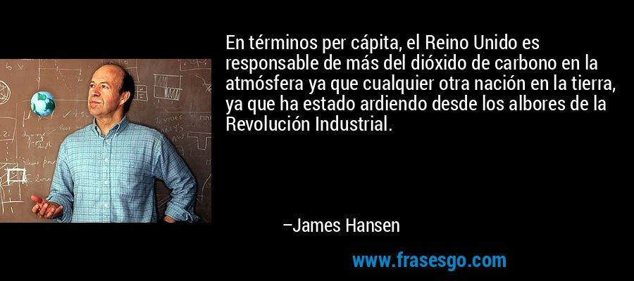 En términos per cápita, el Reino Unido es responsable de más del dióxido de carbono en la atmósfera ya que cualquier otra nación en la tierra, ya que ha estado ardiendo desde los albores de la Revolución Industrial. – James Hansen