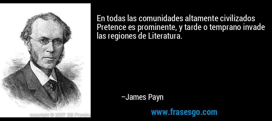 En todas las comunidades altamente civilizados Pretence es prominente, y tarde o temprano invade las regiones de Literatura. – James Payn