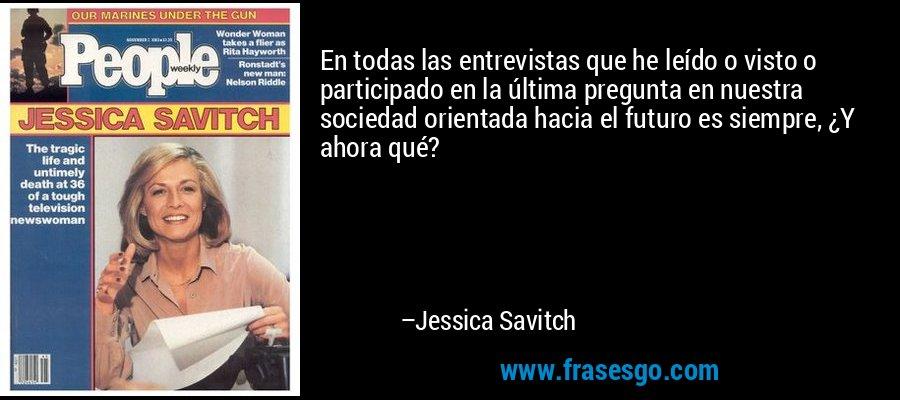En todas las entrevistas que he leído o visto o participado en la última pregunta en nuestra sociedad orientada hacia el futuro es siempre, ¿Y ahora qué? – Jessica Savitch