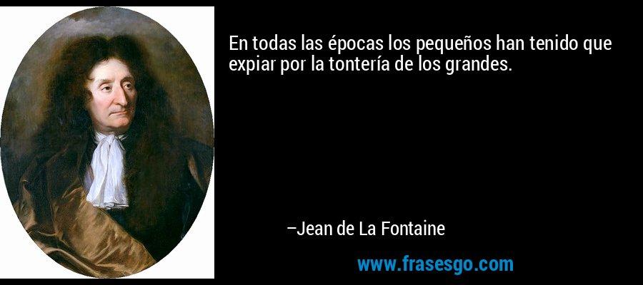 En todas las épocas los pequeños han tenido que expiar por la tontería de los grandes. – Jean de La Fontaine