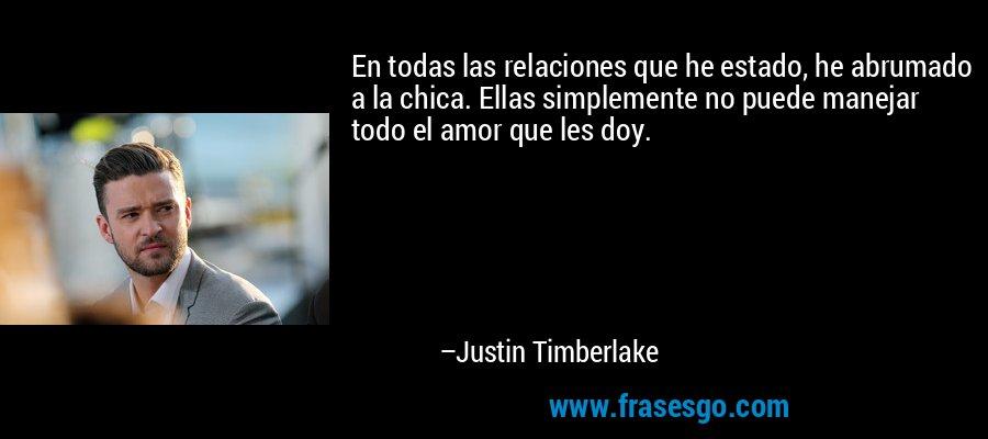 En todas las relaciones que he estado, he abrumado a la chica. Ellas simplemente no puede manejar todo el amor que les doy. – Justin Timberlake