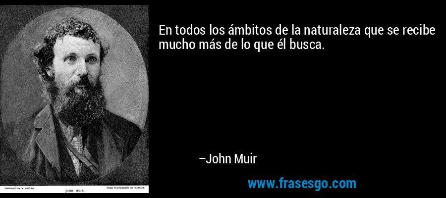 En todos los ámbitos de la naturaleza que se recibe mucho más de lo que él busca. – John Muir