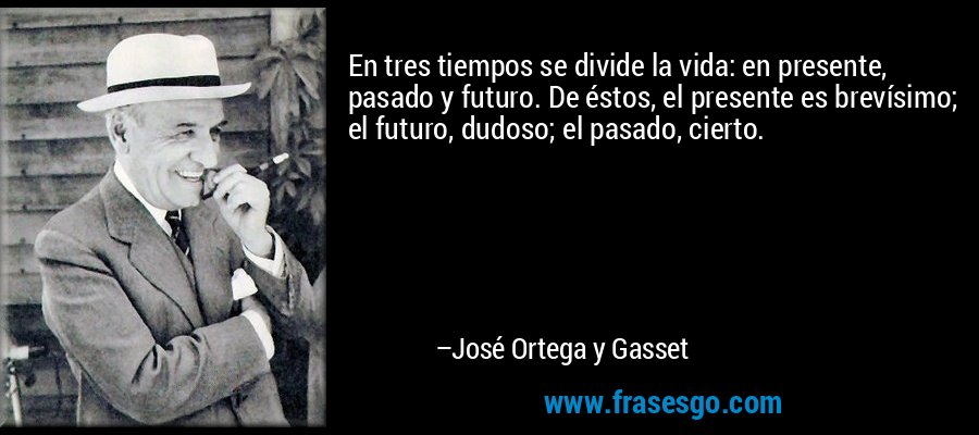 En tres tiempos se divide la vida: en presente, pasado y futuro. De éstos, el presente es brevísimo; el futuro, dudoso; el pasado, cierto. – José Ortega y Gasset