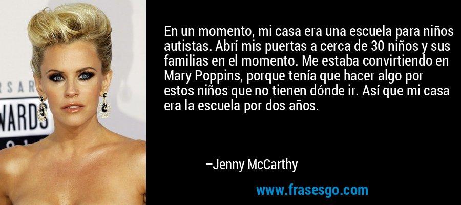 En un momento, mi casa era una escuela para niños autistas. Abrí mis puertas a cerca de 30 niños y sus familias en el momento. Me estaba convirtiendo en Mary Poppins, porque tenía que hacer algo por estos niños que no tienen dónde ir. Así que mi casa era la escuela por dos años. – Jenny McCarthy