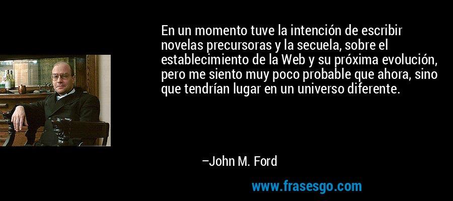 En un momento tuve la intención de escribir novelas precursoras y la secuela, sobre el establecimiento de la Web y su próxima evolución, pero me siento muy poco probable que ahora, sino que tendrían lugar en un universo diferente. – John M. Ford