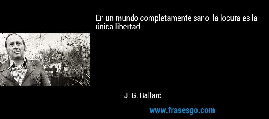 En un mundo completamente sano, la locura es la única libertad. – J. G. Ballard