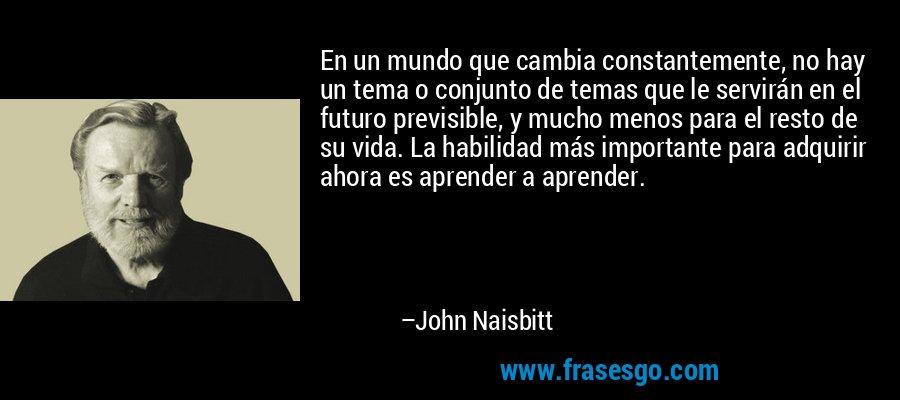 En un mundo que cambia constantemente, no hay un tema o conjunto de temas que le servirán en el futuro previsible, y mucho menos para el resto de su vida. La habilidad más importante para adquirir ahora es aprender a aprender. – John Naisbitt