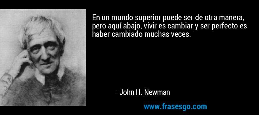 En un mundo superior puede ser de otra manera, pero aquí abajo, vivir es cambiar y ser perfecto es haber cambiado muchas veces. – John H. Newman