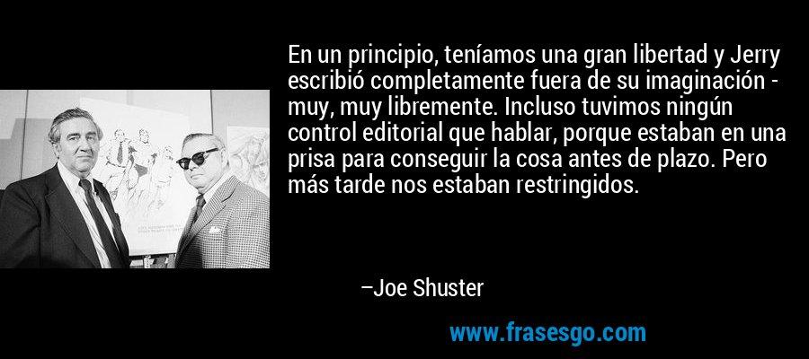 En un principio, teníamos una gran libertad y Jerry escribió completamente fuera de su imaginación - muy, muy libremente. Incluso tuvimos ningún control editorial que hablar, porque estaban en una prisa para conseguir la cosa antes de plazo. Pero más tarde nos estaban restringidos. – Joe Shuster