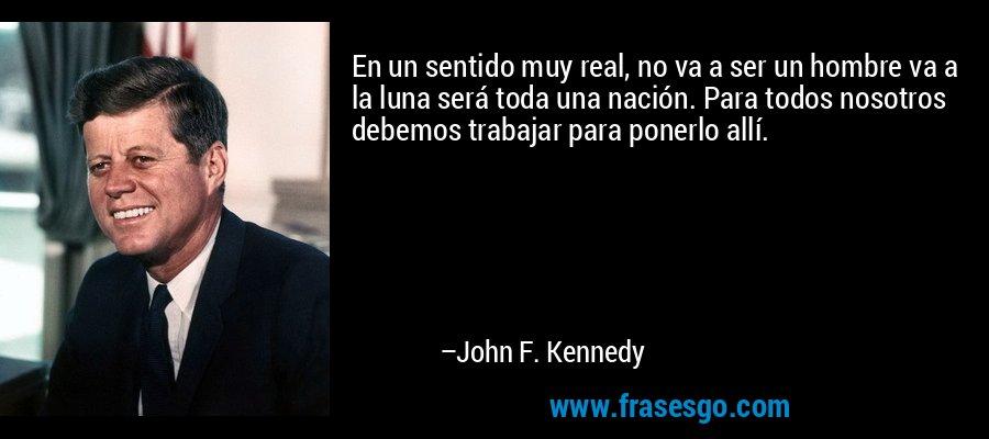 En un sentido muy real, no va a ser un hombre va a la luna será toda una nación. Para todos nosotros debemos trabajar para ponerlo allí. – John F. Kennedy