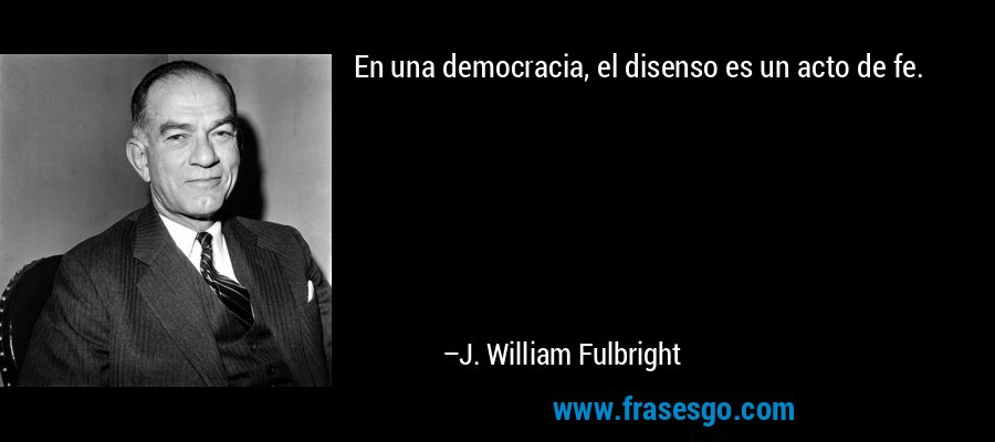 En una democracia, el disenso es un acto de fe. – J. William Fulbright