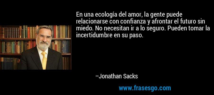 En una ecología del amor, la gente puede relacionarse con confianza y afrontar el futuro sin miedo. No necesitan ir a lo seguro. Pueden tomar la incertidumbre en su paso. – Jonathan Sacks