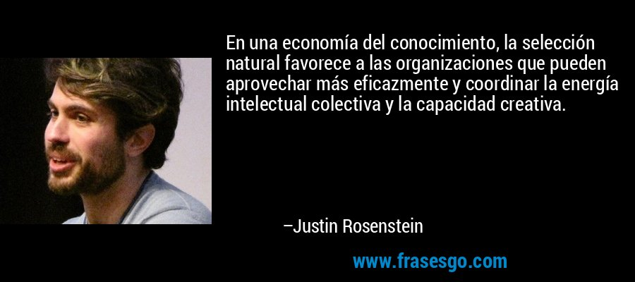 En una economía del conocimiento, la selección natural favorece a las organizaciones que pueden aprovechar más eficazmente y coordinar la energía intelectual colectiva y la capacidad creativa. – Justin Rosenstein