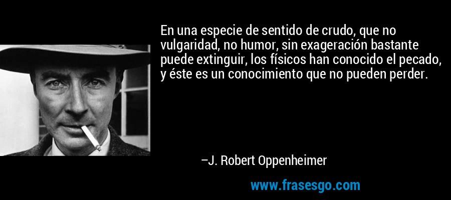 En una especie de sentido de crudo, que no vulgaridad, no humor, sin exageración bastante puede extinguir, los físicos han conocido el pecado, y éste es un conocimiento que no pueden perder. – J. Robert Oppenheimer