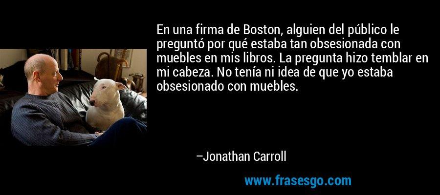 En una firma de Boston, alguien del público le preguntó por qué estaba tan obsesionada con muebles en mis libros. La pregunta hizo temblar en mi cabeza. No tenía ni idea de que yo estaba obsesionado con muebles. – Jonathan Carroll