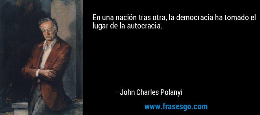 En una nación tras otra, la democracia ha tomado el lugar de la autocracia. – John Charles Polanyi