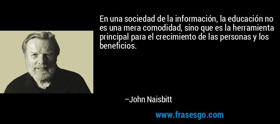 En una sociedad de la información, la educación no es una mera comodidad, sino que es la herramienta principal para el crecimiento de las personas y los beneficios. – John Naisbitt