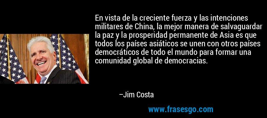En vista de la creciente fuerza y las intenciones militares de China, la mejor manera de salvaguardar la paz y la prosperidad permanente de Asia es que todos los países asiáticos se unen con otros países democráticos de todo el mundo para formar una comunidad global de democracias. – Jim Costa