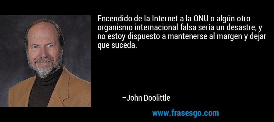 Encendido de la Internet a la ONU o algún otro organismo internacional falsa sería un desastre, y no estoy dispuesto a mantenerse al margen y dejar que suceda. – John Doolittle