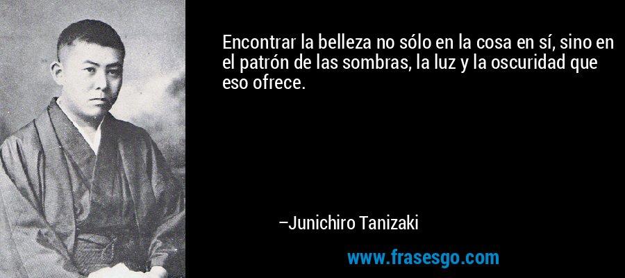 Encontrar la belleza no sólo en la cosa en sí, sino en el patrón de las sombras, la luz y la oscuridad que eso ofrece. – Junichiro Tanizaki