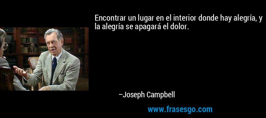Encontrar un lugar en el interior donde hay alegría, y la alegría se apagará el dolor. – Joseph Campbell