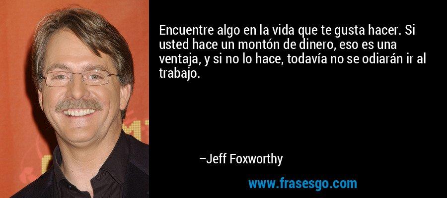 Encuentre algo en la vida que te gusta hacer. Si usted hace un montón de dinero, eso es una ventaja, y si no lo hace, todavía no se odiarán ir al trabajo. – Jeff Foxworthy