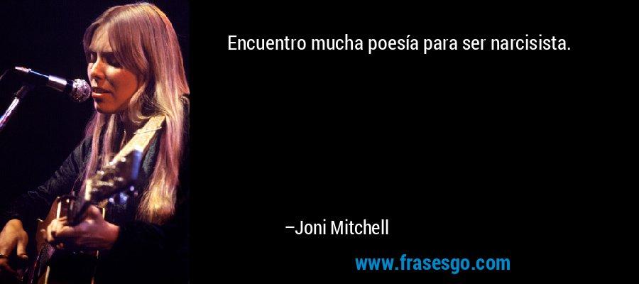 Encuentro mucha poesía para ser narcisista. – Joni Mitchell