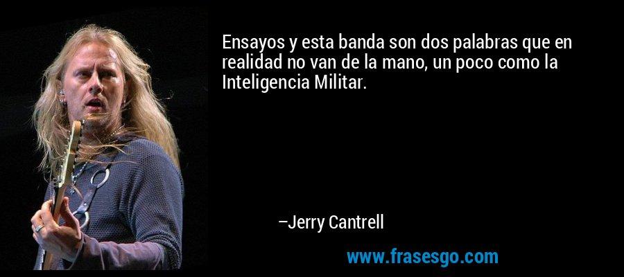 Ensayos y esta banda son dos palabras que en realidad no van de la mano, un poco como la Inteligencia Militar. – Jerry Cantrell