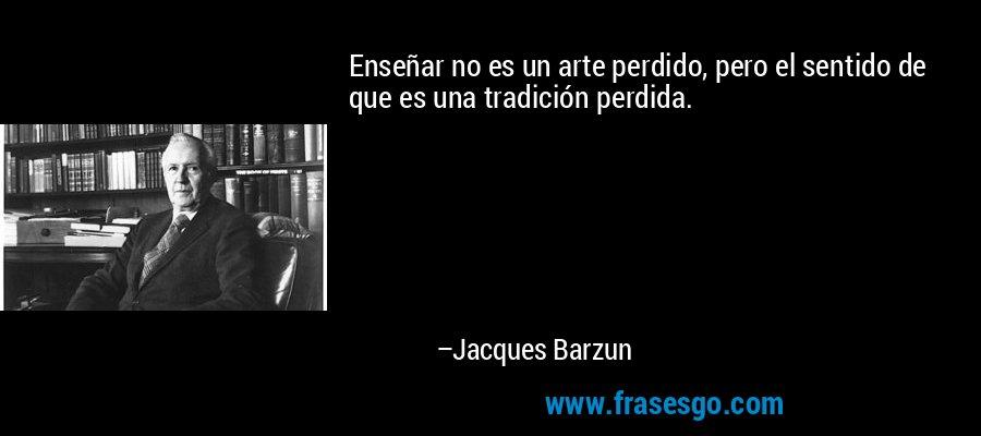 Enseñar no es un arte perdido, pero el sentido de que es una tradición perdida. – Jacques Barzun