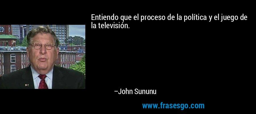 Entiendo que el proceso de la política y el juego de la televisión. – John Sununu