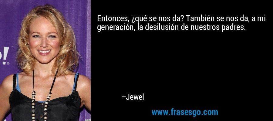 Entonces, ¿qué se nos da? También se nos da, a mi generación, la desilusión de nuestros padres. – Jewel