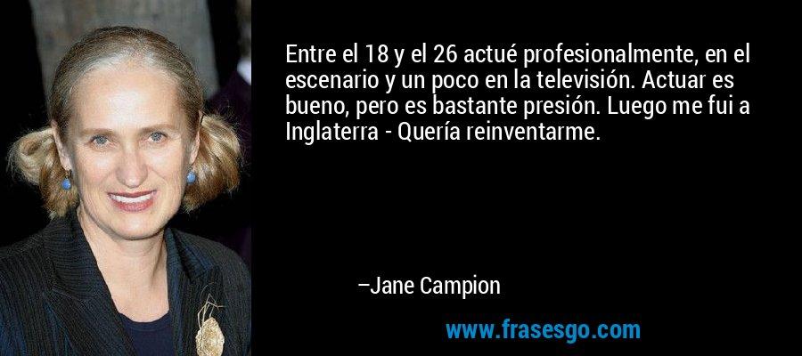 Entre el 18 y el 26 actué profesionalmente, en el escenario y un poco en la televisión. Actuar es bueno, pero es bastante presión. Luego me fui a Inglaterra - Quería reinventarme. – Jane Campion