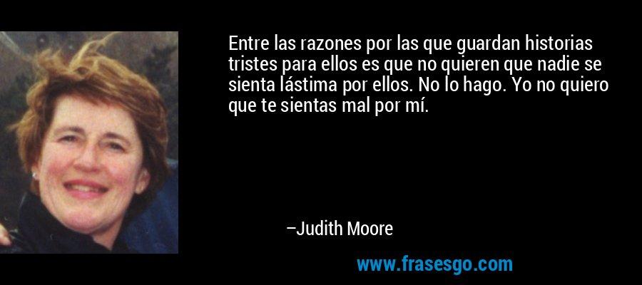 Entre las razones por las que guardan historias tristes para ellos es que no quieren que nadie se sienta lástima por ellos. No lo hago. Yo no quiero que te sientas mal por mí. – Judith Moore