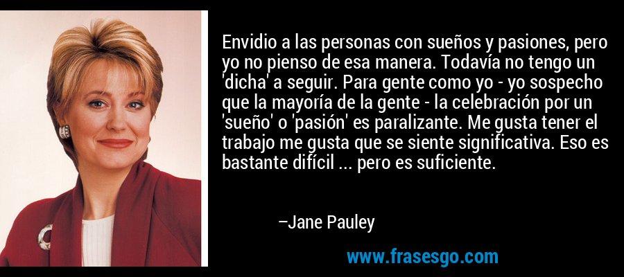 Envidio a las personas con sueños y pasiones, pero yo no pienso de esa manera. Todavía no tengo un 'dicha' a seguir. Para gente como yo - yo sospecho que la mayoría de la gente - la celebración por un 'sueño' o 'pasión' es paralizante. Me gusta tener el trabajo me gusta que se siente significativa. Eso es bastante difícil ... pero es suficiente. – Jane Pauley