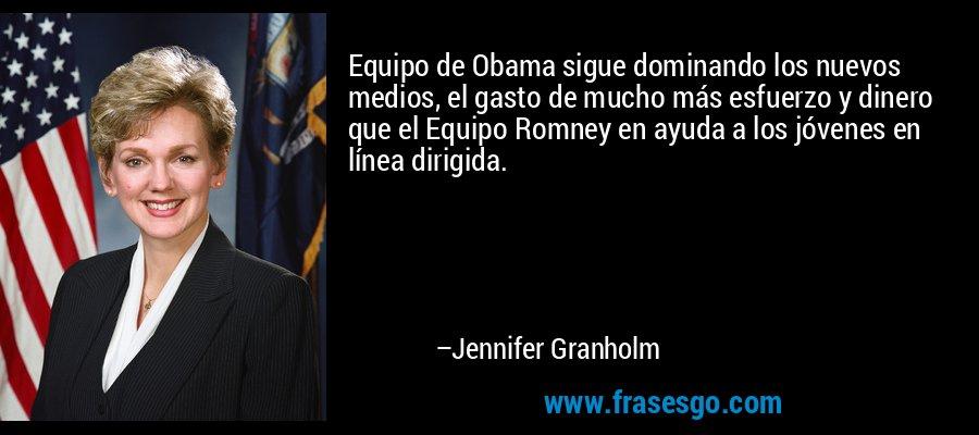 Equipo de Obama sigue dominando los nuevos medios, el gasto de mucho más esfuerzo y dinero que el Equipo Romney en ayuda a los jóvenes en línea dirigida. – Jennifer Granholm