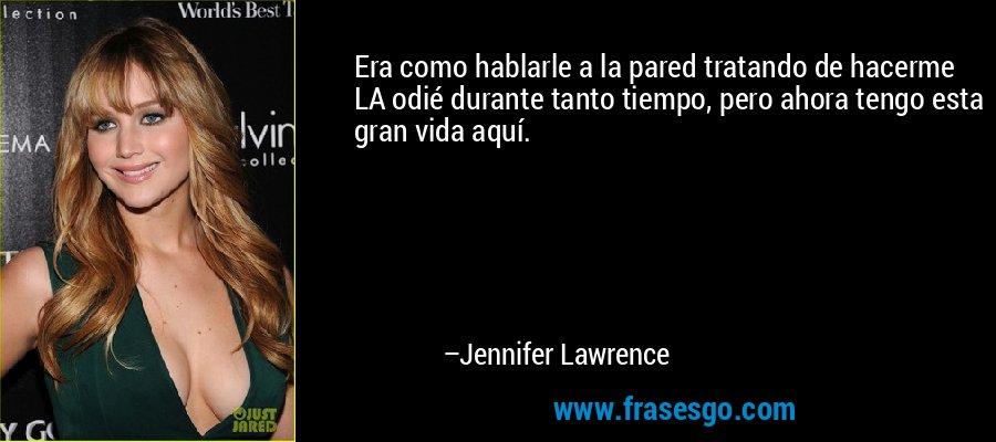 Era como hablarle a la pared tratando de hacerme LA odié durante tanto tiempo, pero ahora tengo esta gran vida aquí. – Jennifer Lawrence