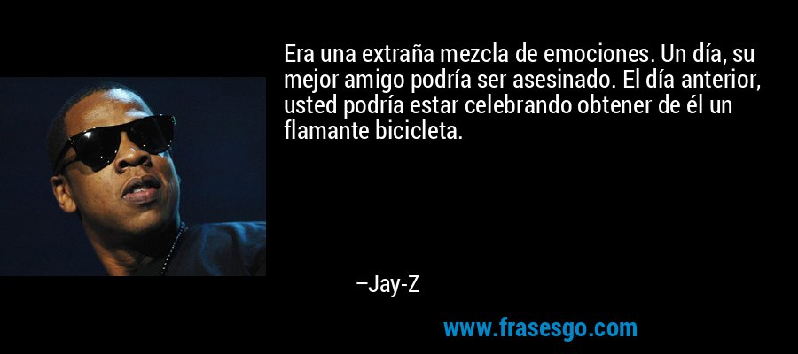Era una extraña mezcla de emociones. Un día, su mejor amigo podría ser asesinado. El día anterior, usted podría estar celebrando obtener de él un flamante bicicleta. – Jay-Z