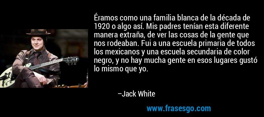 Éramos como una familia blanca de la década de 1920 o algo así. Mis padres tenían esta diferente manera extraña, de ver las cosas de la gente que nos rodeaban. Fui a una escuela primaria de todos los mexicanos y una escuela secundaria de color negro, y no hay mucha gente en esos lugares gustó lo mismo que yo. – Jack White
