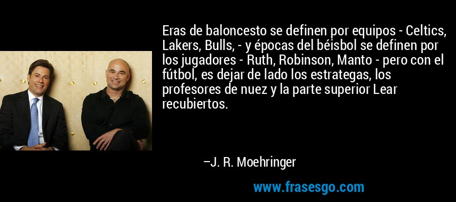 Eras de baloncesto se definen por equipos - Celtics, Lakers, Bulls, - y épocas del béisbol se definen por los jugadores - Ruth, Robinson, Manto - pero con el fútbol, es dejar de lado los estrategas, los profesores de nuez y la parte superior Lear recubiertos. – J. R. Moehringer