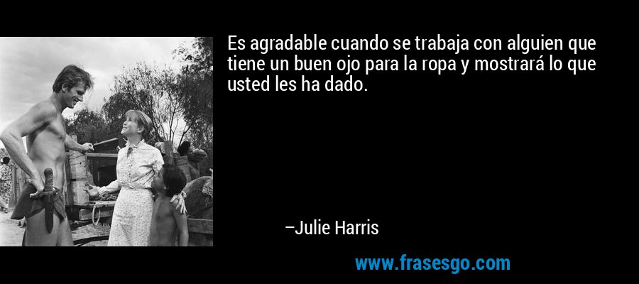 Es agradable cuando se trabaja con alguien que tiene un buen ojo para la ropa y mostrará lo que usted les ha dado. – Julie Harris