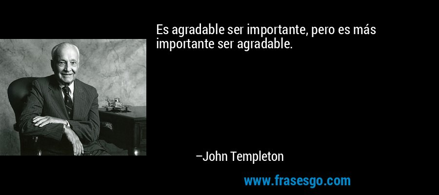 Es agradable ser importante, pero es más importante ser agradable. – John Templeton