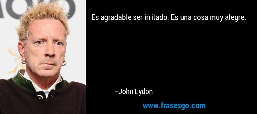 Es agradable ser irritado. Es una cosa muy alegre. – John Lydon