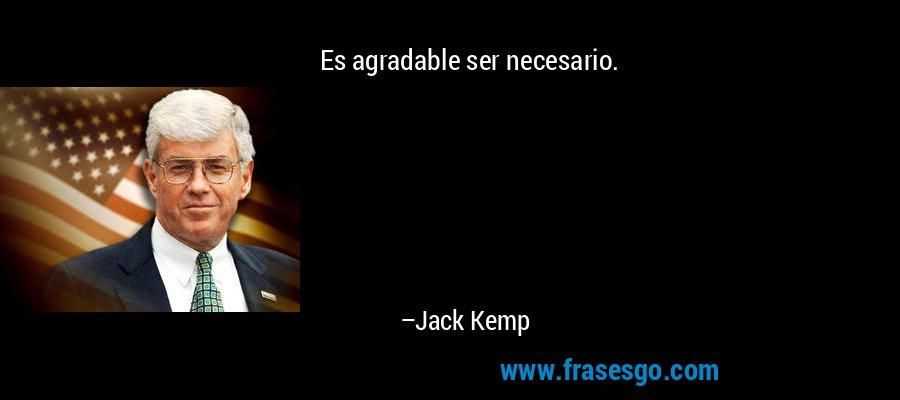 Es agradable ser necesario. – Jack Kemp