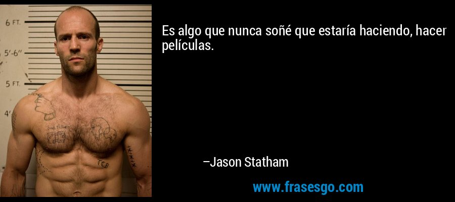 Es algo que nunca soñé que estaría haciendo, hacer películas. – Jason Statham