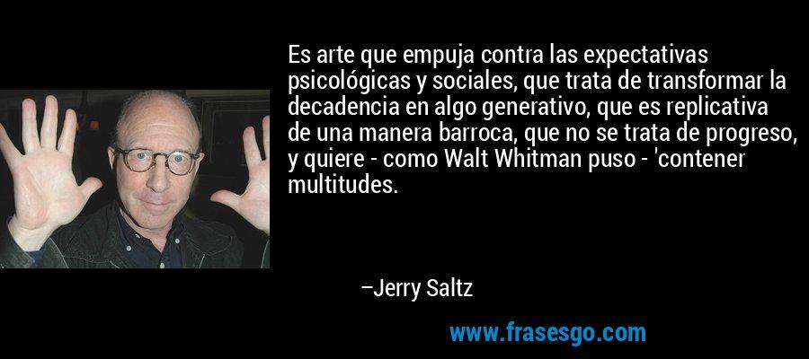 Es arte que empuja contra las expectativas psicológicas y sociales, que trata de transformar la decadencia en algo generativo, que es replicativa de una manera barroca, que no se trata de progreso, y quiere - como Walt Whitman puso - 'contener multitudes. – Jerry Saltz