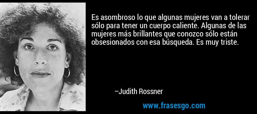Es asombroso lo que algunas mujeres van a tolerar sólo para tener un cuerpo caliente. Algunas de las mujeres más brillantes que conozco sólo están obsesionados con esa búsqueda. Es muy triste. – Judith Rossner