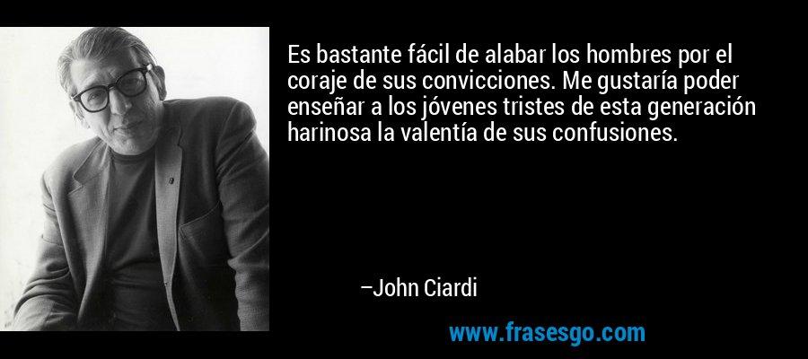 Es bastante fácil de alabar los hombres por el coraje de sus convicciones. Me gustaría poder enseñar a los jóvenes tristes de esta generación harinosa la valentía de sus confusiones. – John Ciardi
