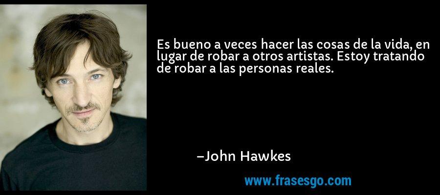 Es bueno a veces hacer las cosas de la vida, en lugar de robar a otros artistas. Estoy tratando de robar a las personas reales. – John Hawkes