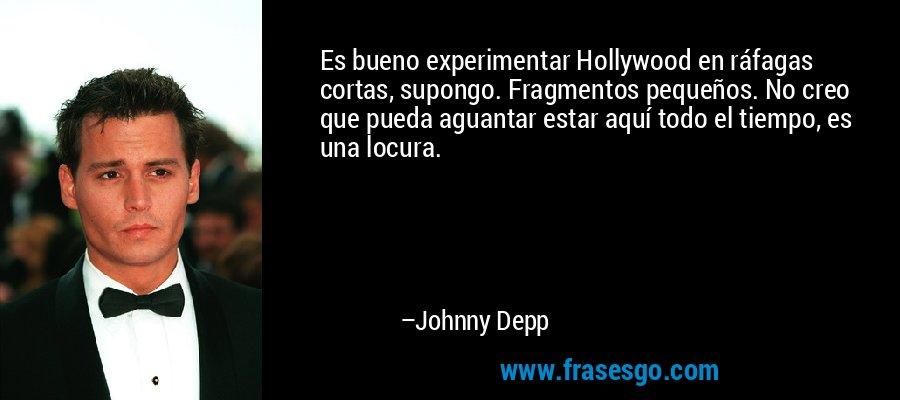 Es bueno experimentar Hollywood en ráfagas cortas, supongo. Fragmentos pequeños. No creo que pueda aguantar estar aquí todo el tiempo, es una locura. – Johnny Depp